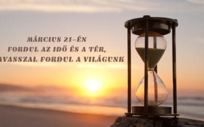 MÁRCIUS 21-ÉN FORDUL AZ IDŐ ÉS A TÉR, TAVASSZAL FORDUL A VILÁGUNK
