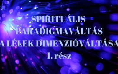 SPIRITUÁLIS PARADIGMAVÁLTÁS – A LÉLEK DIMENZIÓVÁLTÁSA 1. rész